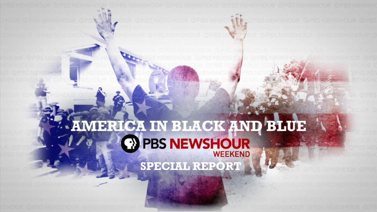 AMERICA IN BLACK & BLUE: A PBS NEWSHOUR WEEKEND SPECIAL, a one-hour newsmagazine special report that looks at the tensions between America's diverse ...