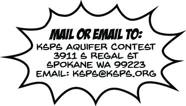 Mail or Email to: KSPS Aquifer Contest, 3911 S Regal St, Spokane WA 99223, EMAIL: KSPS@KSPS.org