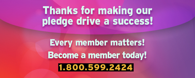 Thanks for making our pledge drive a success!  Every Member Matters! Become a member today! 1.800.599.2424