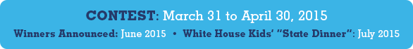 Contest, March 31st to April 30th, 2015. Winners, Announced June 2015. White House Kids' State Dinner, July 2015
