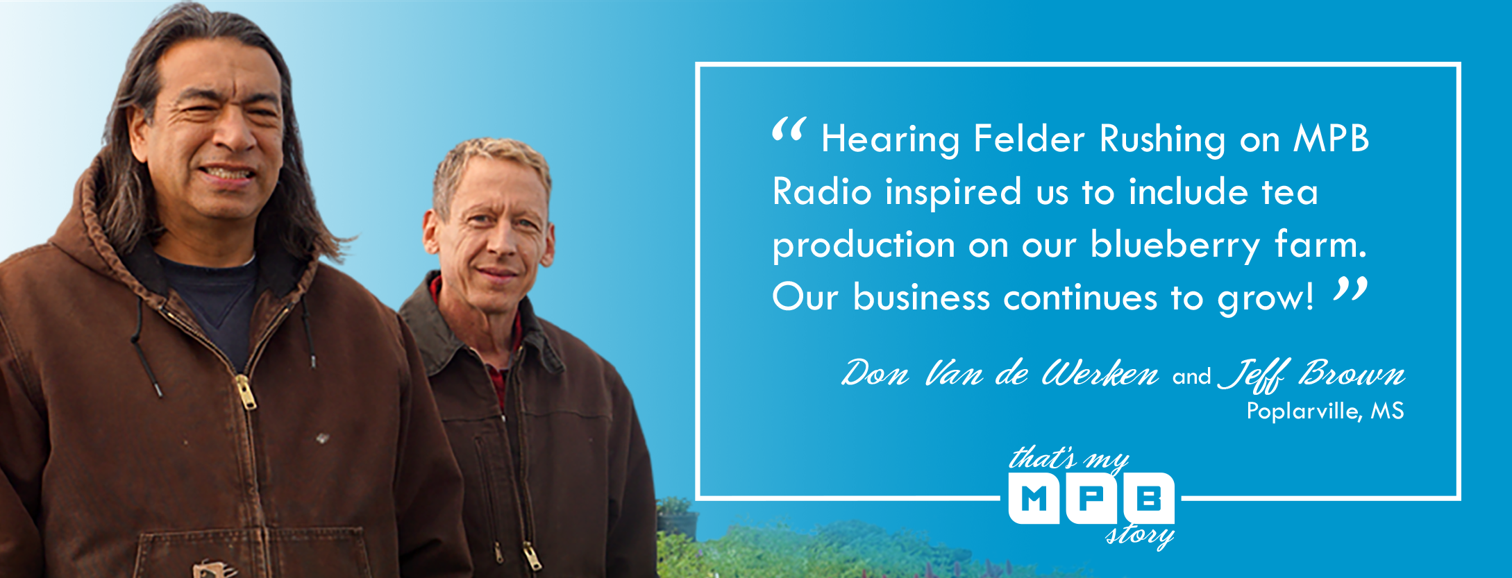 """Hearing Felder Rushing on MPB Radio inspired us to include tea production on our blueberry farm. Our business continues to grow!"" - Don Van de Werken and Jeff Brown, Poplarville, MS"