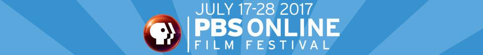 PBS Online Film Festival July 17-28, 2017
