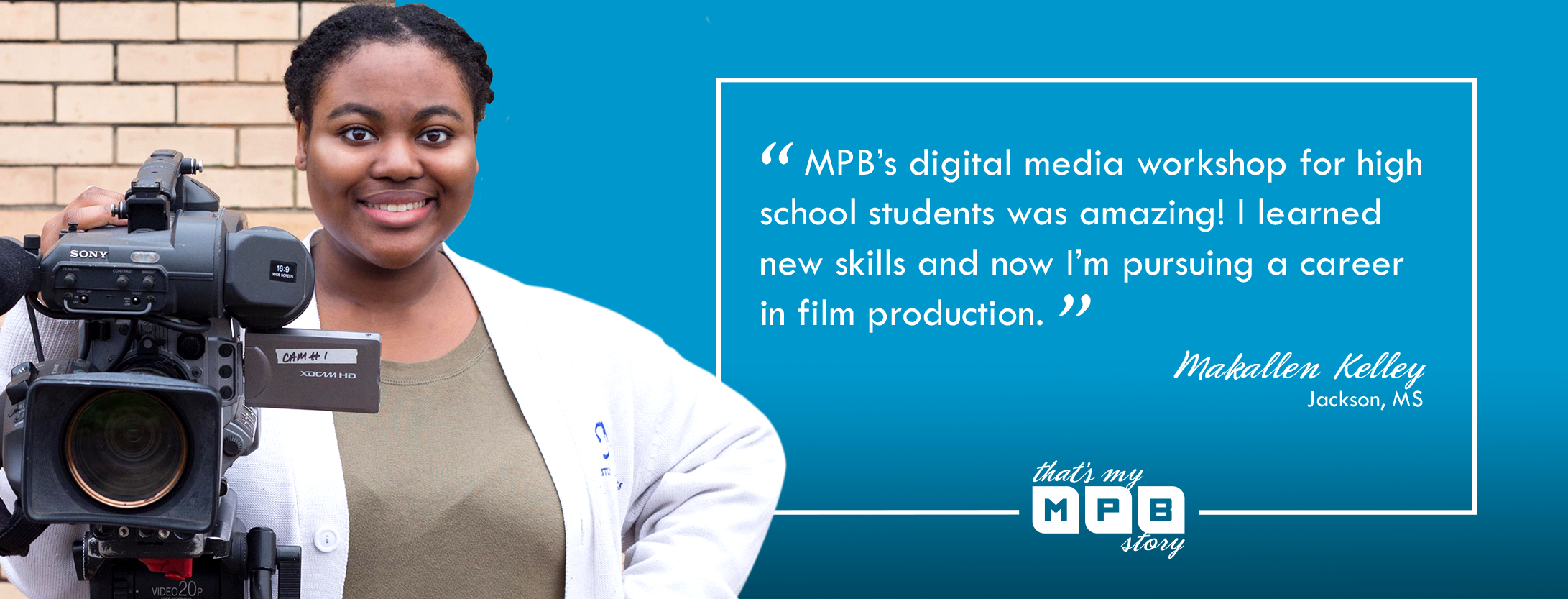 """MPB's digital media workshop for high school students was amazing! I learned new skills and now I'm pursuing a career in film production."" – Makallen Kelley, Jackson, MS"