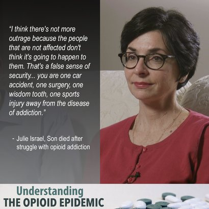 """I think there is not more outrage because the people that are not affected don't think it's going to happen to them. You are one car accident, one surgery, one wisdom tooth, one sports injury away from the disease of addiction."" Julie Israel"